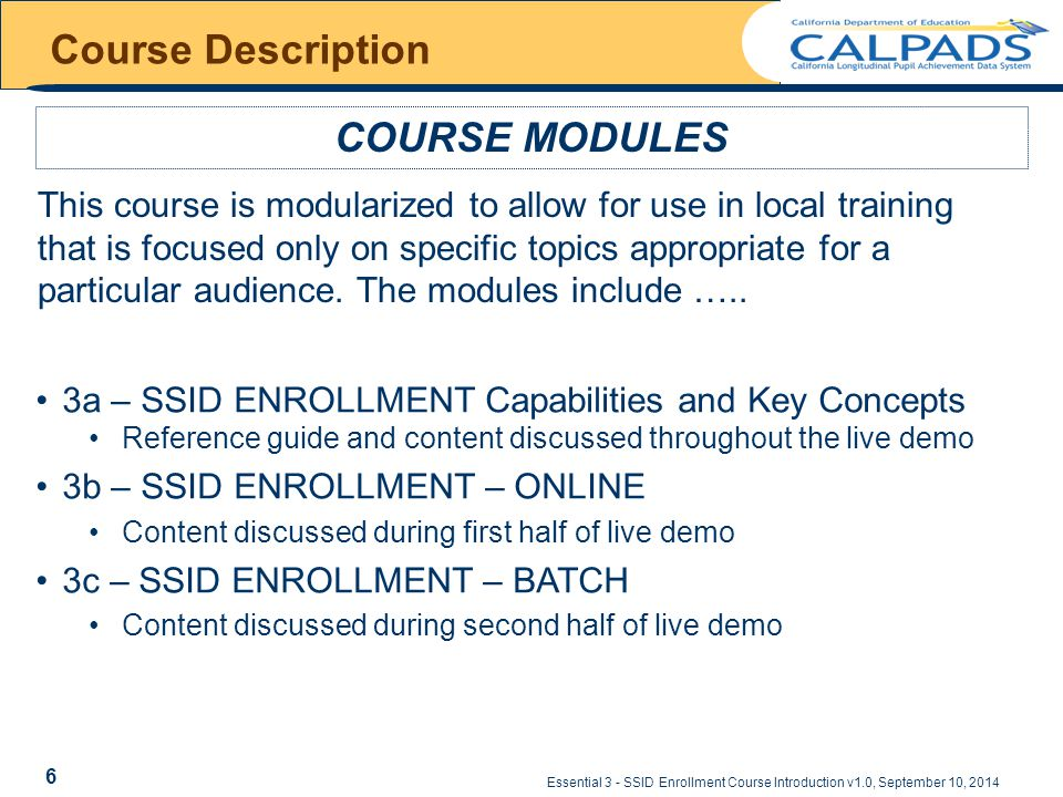 Essential 3 - SSID Enrollment Course Introduction v1.0, September 10, 2014 Course Description COURSE MODULES This course is modularized to allow for use in local training that is focused only on specific topics appropriate for a particular audience.