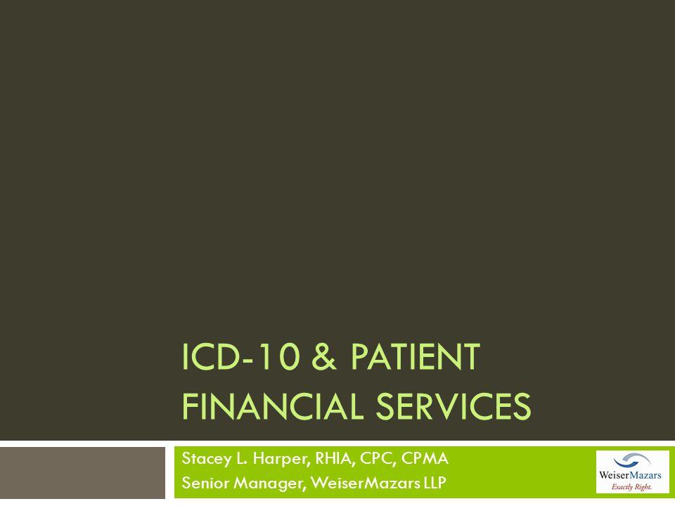 ICD-10 & PATIENT FINANCIAL SERVICES Stacey L. Harper, RHIA, CPC, CPMA Senior Manager, WeiserMazars LLP