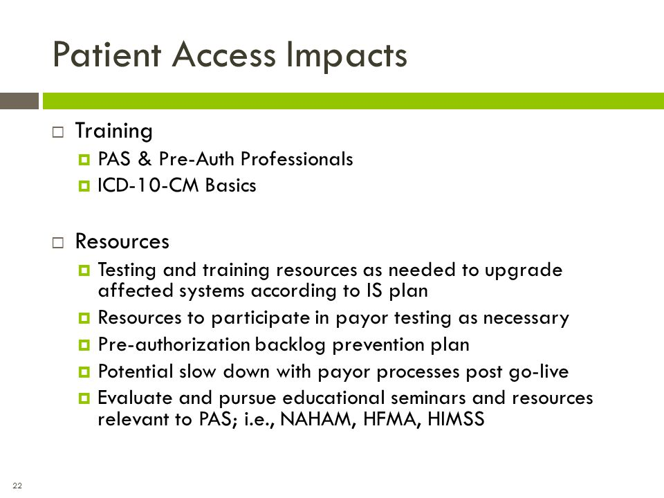 22 Patient Access Impacts  Training  PAS & Pre-Auth Professionals  ICD-10-CM Basics  Resources  Testing and training resources as needed to upgra