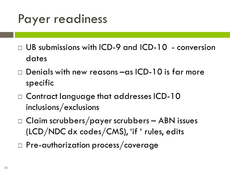 36 Payer readiness  UB submissions with ICD-9 and ICD-10 - conversion dates  Denials with new reasons –as ICD-10 is far more specific  Contract lan