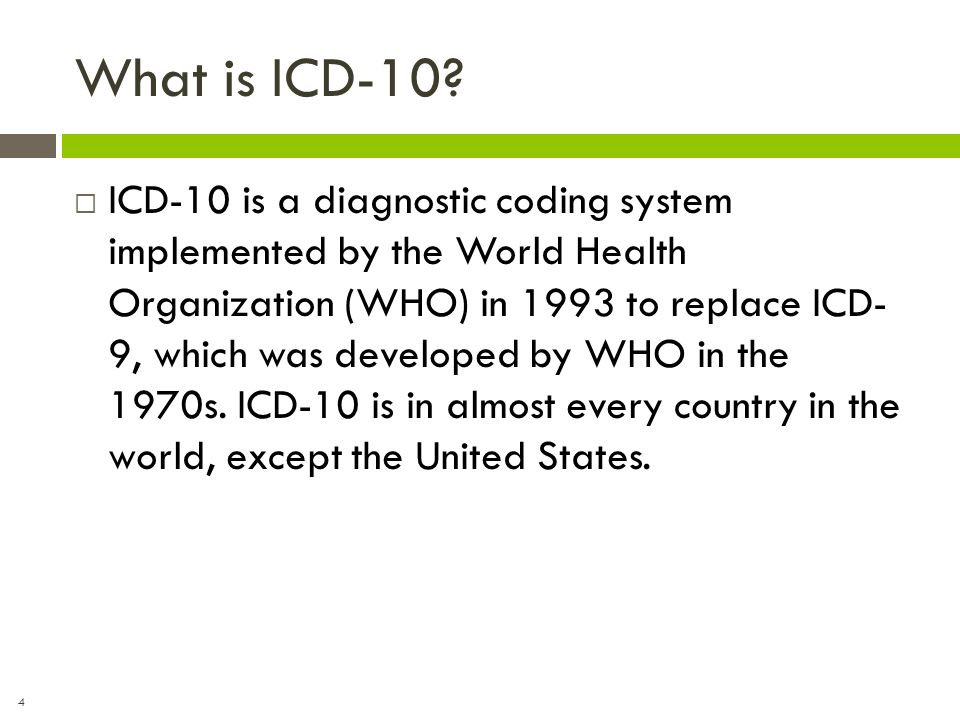 4 What is ICD-10?  ICD-10 is a diagnostic coding system implemented by the World Health Organization (WHO) in 1993 to replace ICD- 9, which was devel