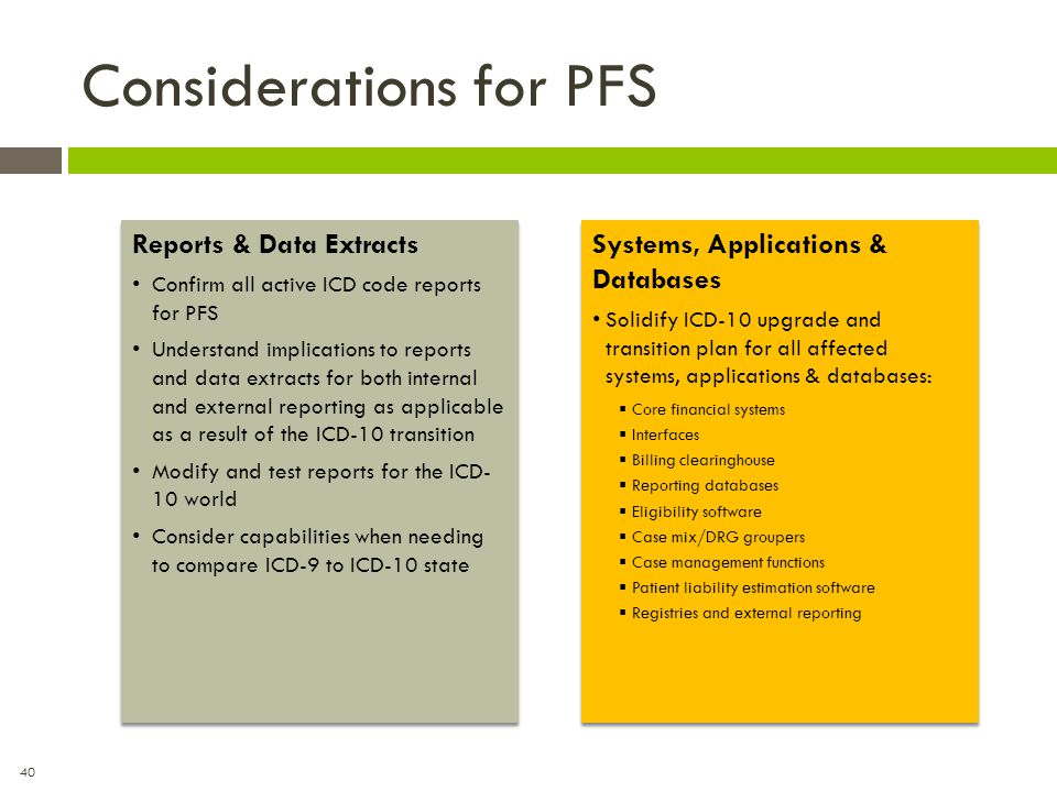 40 Considerations for PFS Reports & Data Extracts Confirm all active ICD code reports for PFS Understand implications to reports and data extracts for