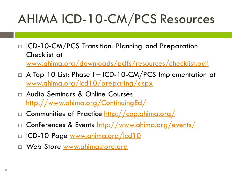 48 AHIMA ICD-10-CM/PCS Resources  ICD-10-CM/PCS Transition: Planning and Preparation Checklist at www.ahima.org/downloads/pdfs/resources/checklist.pd