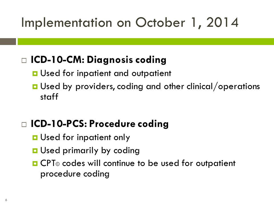 6 Implementation on October 1, 2014  ICD-10-CM: Diagnosis coding  Used for inpatient and outpatient  Used by providers, coding and other clinical/o