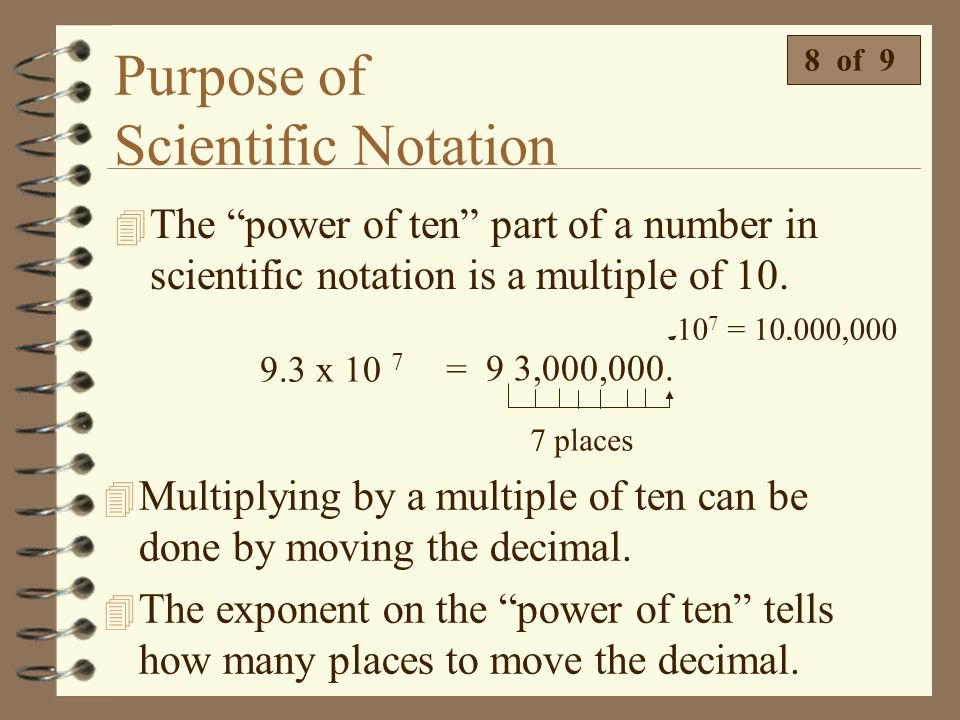 Purpose of Scientific Notation 4 Let's put it all together and see how scientific notation works. 7 of 9 9.3 x 10 7 = 93,000,000 9.3 x 10,000,000 = 93