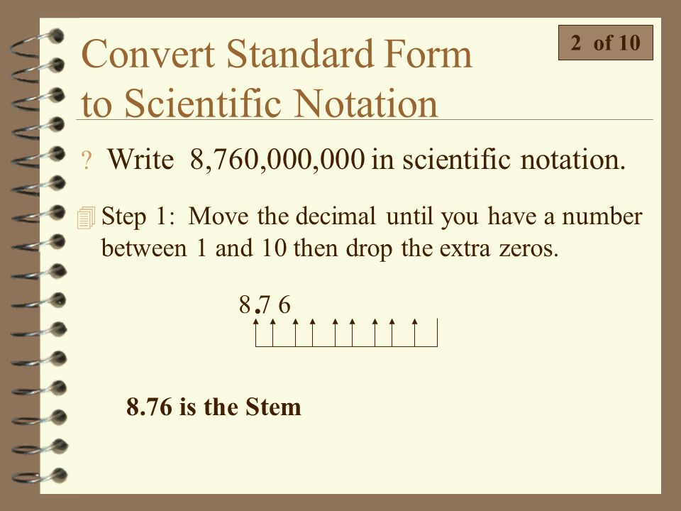Convert Standard Form to Scientific Notation 4 Writing a number in scientific notation is a three step process. 1 of 10 Home 4 We will start by writin