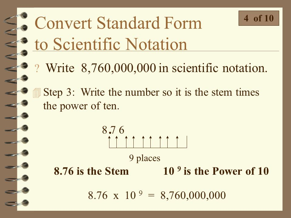 Convert Standard Form to Scientific Notation  Write 8,760,000,000 in scientific notation. 3 of 10 4 Step 2: The number of places you moved the decima