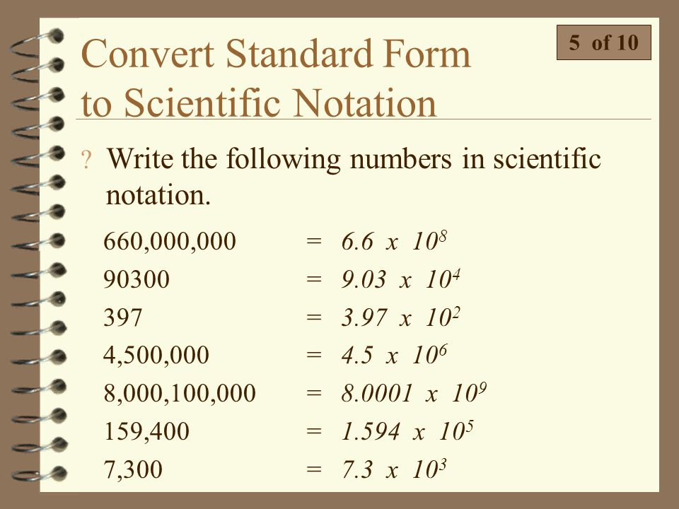 Convert Standard Form to Scientific Notation  Write 8,760,000,000 in scientific notation. 4 of 10 4 Step 3: Write the number so it is the stem times