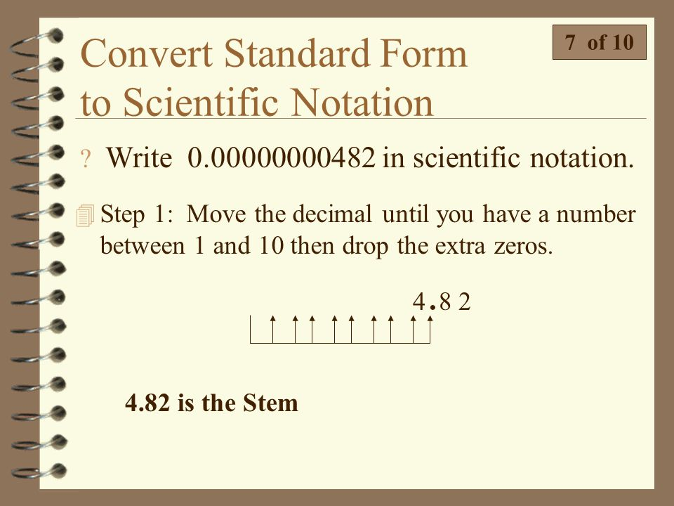 Convert Standard Form to Scientific Notation 4 There are two differences when writing a small number in scientific notation.