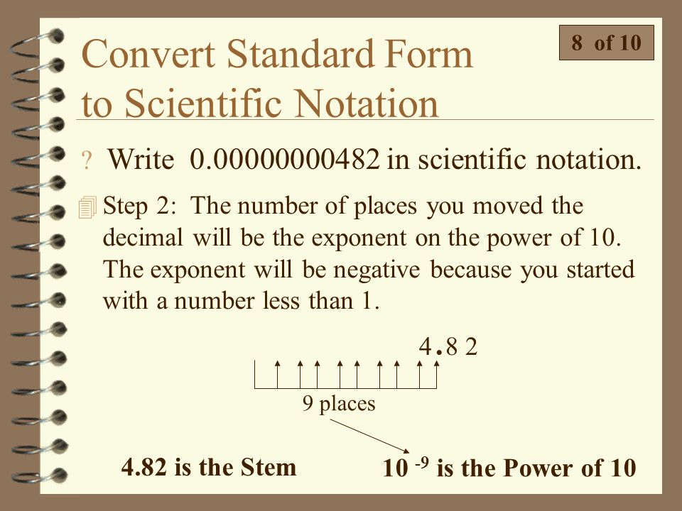 Convert Standard Form to Scientific Notation  Write 0.00000000482 in scientific notation. 7 of 10 4 Step 1: Move the decimal until you have a number