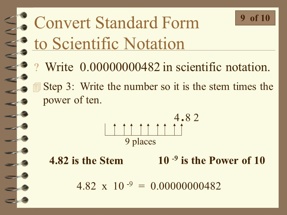 Convert Standard Form to Scientific Notation  Write 0.00000000482 in scientific notation. 8 of 10 0 0 0 0 0 0 0 0 0 4 8 2.. 4.82 is the Stem 4 Step 2