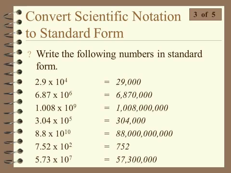 Convert Scientific Notation to Standard Form  Write 1.98 x 10 9 in standard form. 2 of 5 4 The exponent tells us to move the decimal 9 places. 4 A po
