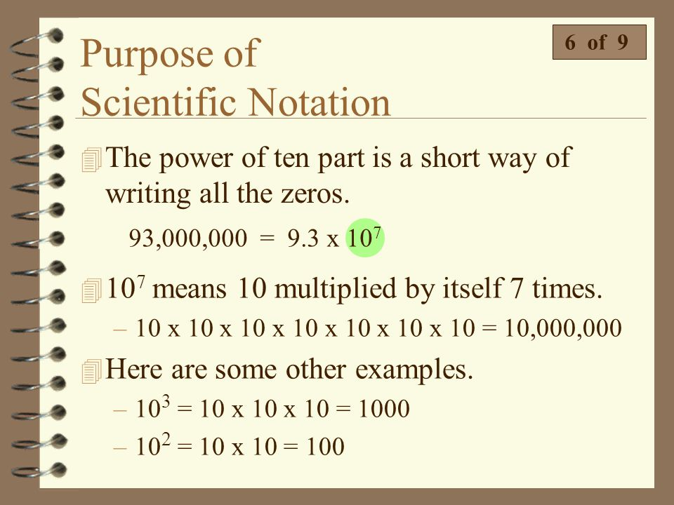 Purpose of Scientific Notation 4 The power of ten has two parts. There is a base and there is an exponent 6 of 9 4 The base will always be 10. 4 The e
