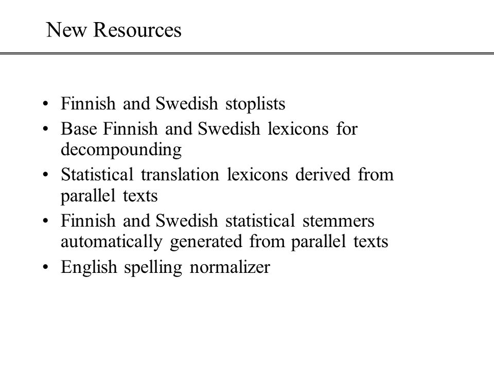 New Resources Finnish and Swedish stoplists Base Finnish and Swedish lexicons for decompounding Statistical translation lexicons derived from parallel texts Finnish and Swedish statistical stemmers automatically generated from parallel texts English spelling normalizer