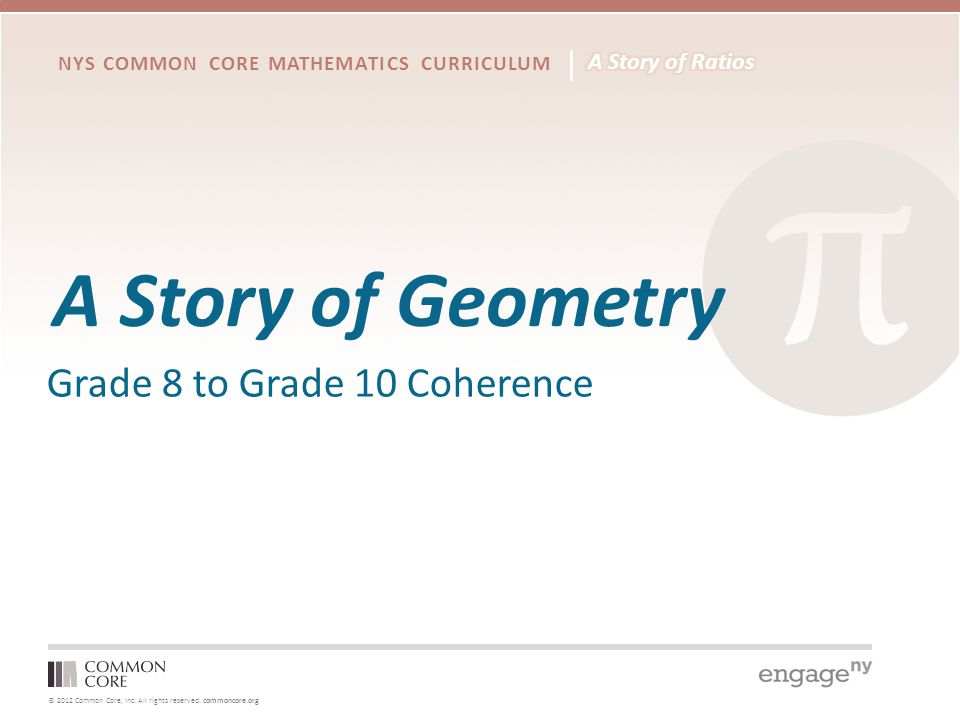 © 2012 Common Core, Inc. All rights reserved. commoncore.org NYS COMMON CORE MATHEMATICS CURRICULUM A Story of Geometry Grade 8 to Grade 10 Coherence
