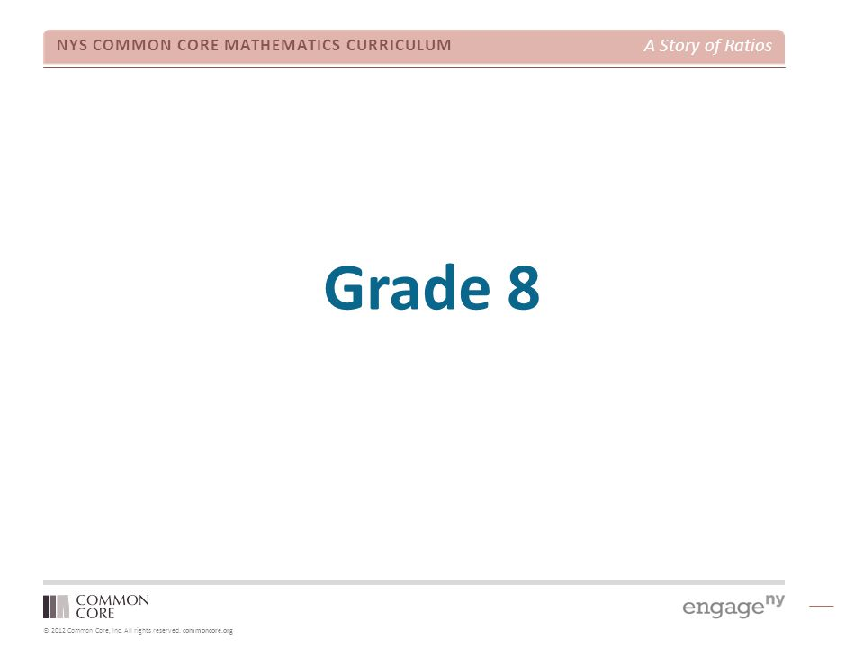 © 2012 Common Core, Inc. All rights reserved. commoncore.org NYS COMMON CORE MATHEMATICS CURRICULUM A Story of Ratios Grade 8