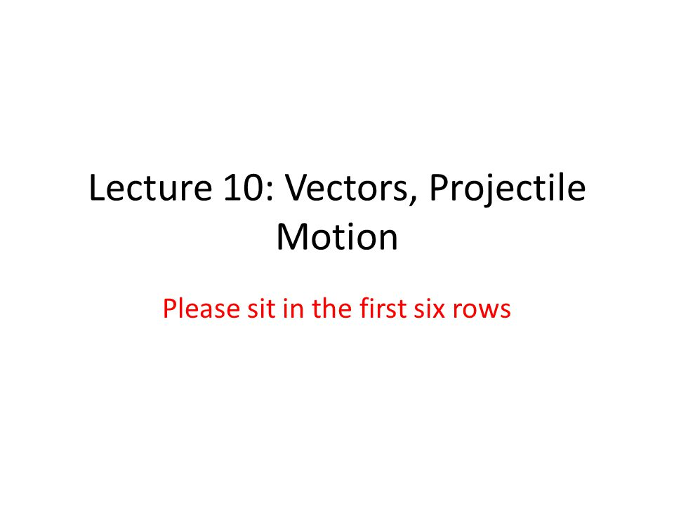 Lecture 10: Vectors, Projectile Motion Please sit in the first six rows