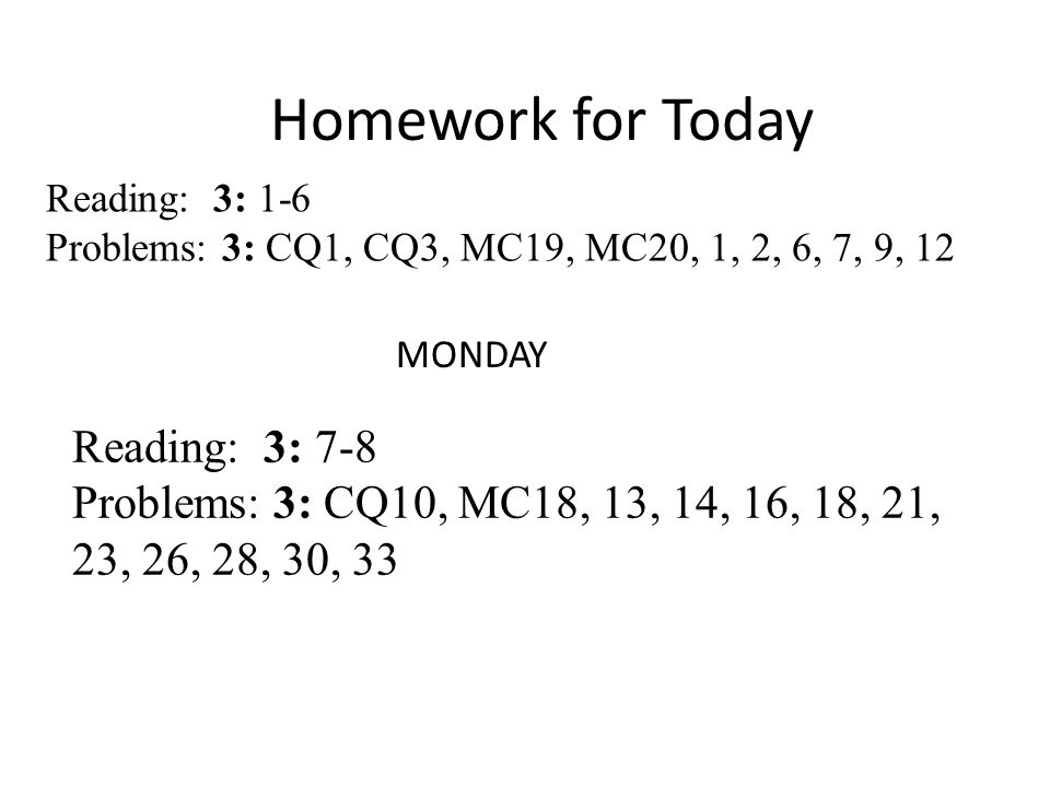 Homework for Today Reading: 3: 1-6 Problems: 3: CQ1, CQ3, MC19, MC20, 1, 2, 6, 7, 9, 12 MONDAY Reading: 3: 7-8 Problems: 3: CQ10, MC18, 13, 14, 16, 18, 21, 23, 26, 28, 30, 33