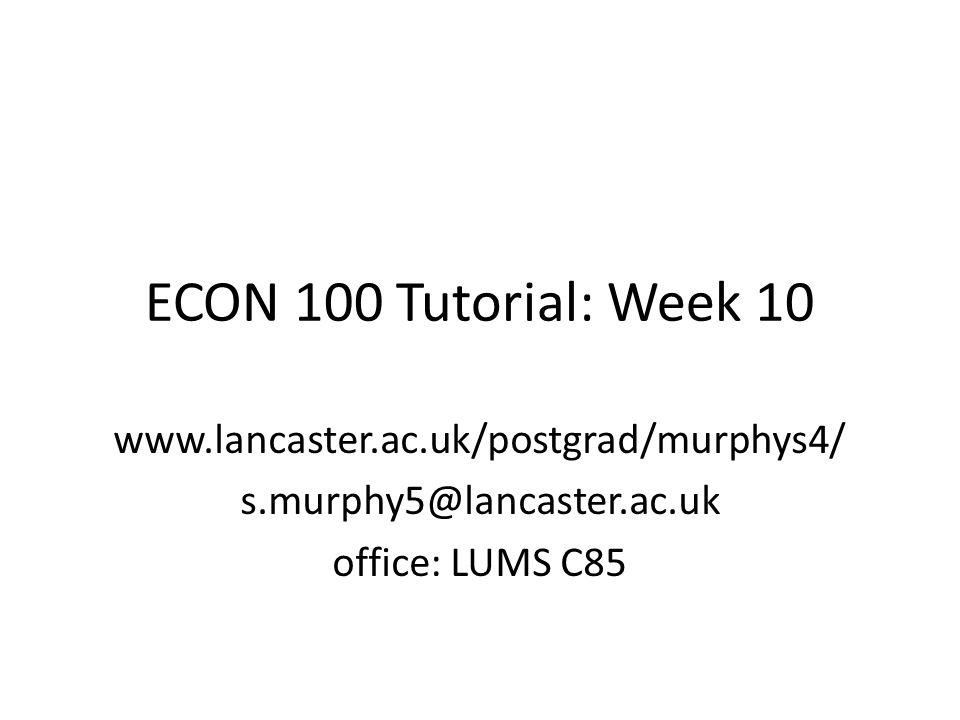 ECON 100 Tutorial: Week 10 www.lancaster.ac.uk/postgrad/murphys4/ s.murphy5@lancaster.ac.uk office: LUMS C85