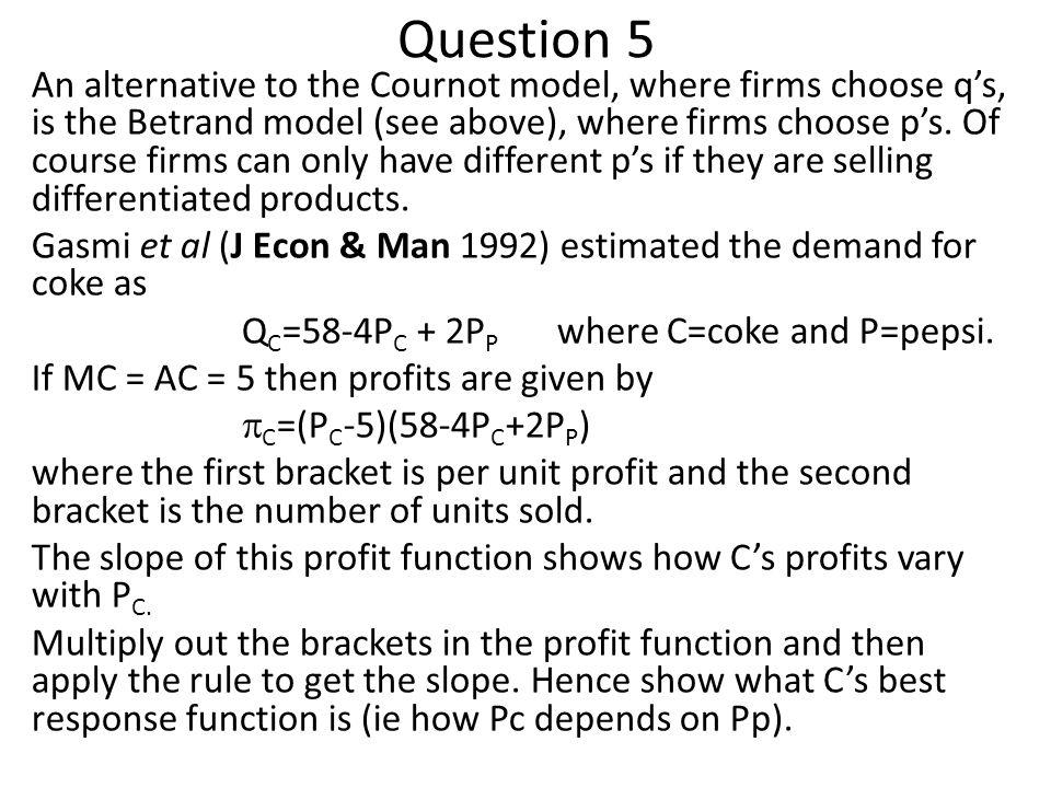 Question 5 An alternative to the Cournot model, where firms choose q's, is the Betrand model (see above), where firms choose p's. Of course firms can