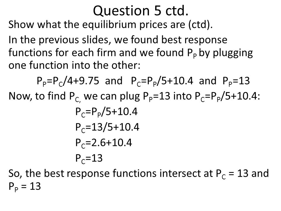 Question 5 ctd. Show what the equilibrium prices are (ctd). In the previous slides, we found best response functions for each firm and we found P P by