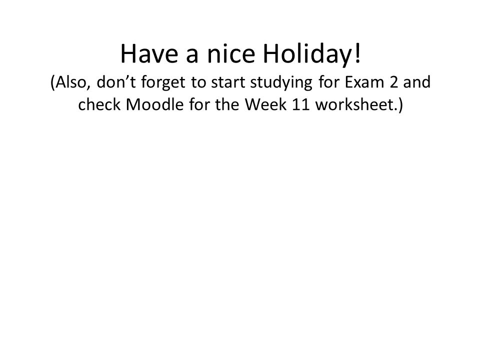 Have a nice Holiday! (Also, don't forget to start studying for Exam 2 and check Moodle for the Week 11 worksheet.)