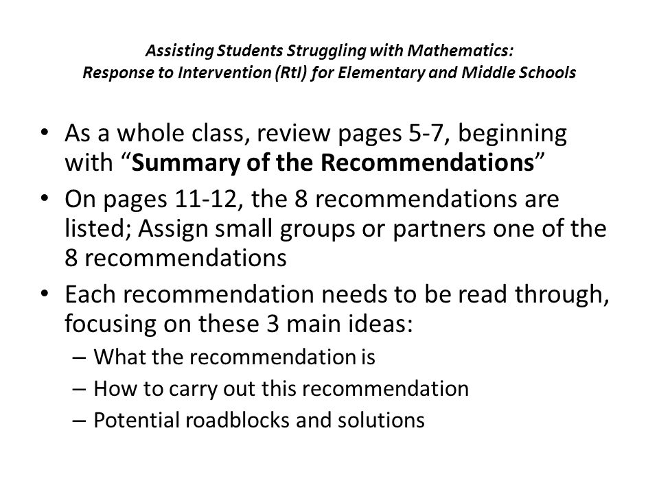 Assisting Students Struggling with Mathematics: Response to Intervention (RtI) for Elementary and Middle Schools As a whole class, review pages 5-7, beginning with Summary of the Recommendations On pages 11-12, the 8 recommendations are listed; Assign small groups or partners one of the 8 recommendations Each recommendation needs to be read through, focusing on these 3 main ideas: – What the recommendation is – How to carry out this recommendation – Potential roadblocks and solutions