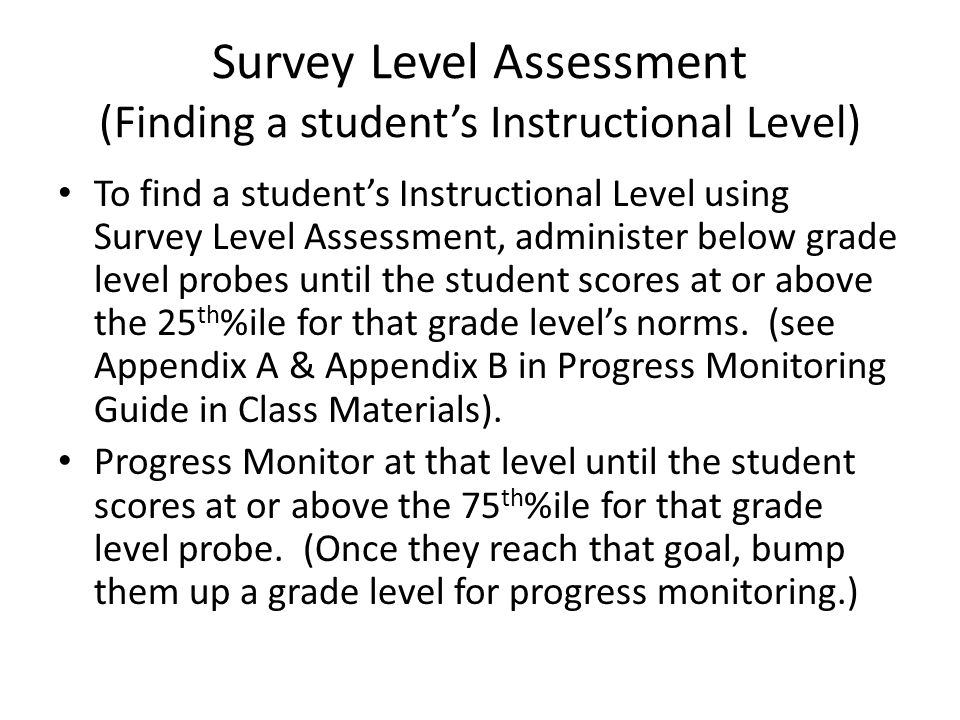 Survey Level Assessment (Finding a student's Instructional Level) To find a student's Instructional Level using Survey Level Assessment, administer below grade level probes until the student scores at or above the 25 th %ile for that grade level's norms.