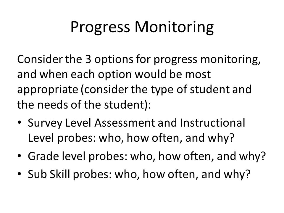 Progress Monitoring Consider the 3 options for progress monitoring, and when each option would be most appropriate (consider the type of student and the needs of the student): Survey Level Assessment and Instructional Level probes: who, how often, and why.