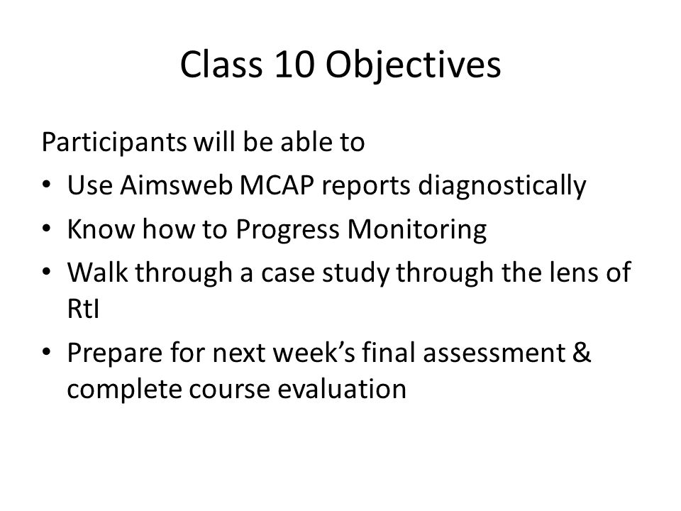 Class 10 Objectives Participants will be able to Use Aimsweb MCAP reports diagnostically Know how to Progress Monitoring Walk through a case study through the lens of RtI Prepare for next week's final assessment & complete course evaluation