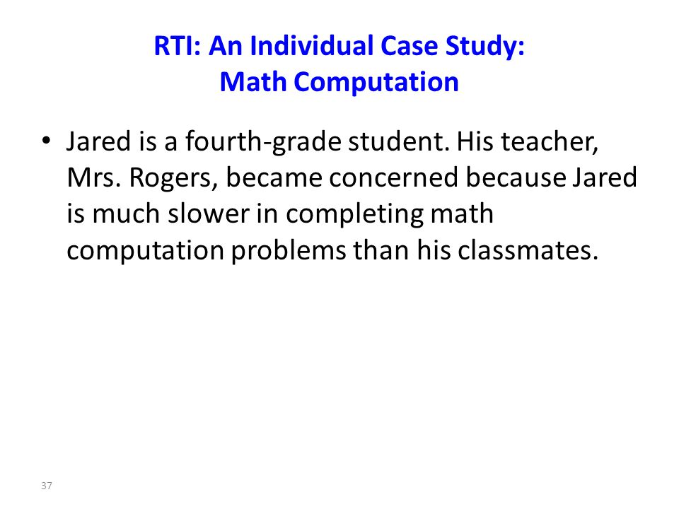 37 RTI: An Individual Case Study: Math Computation Jared is a fourth-grade student.