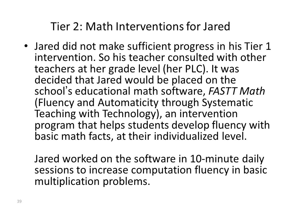 39 Tier 2: Math Interventions for Jared Jared did not make sufficient progress in his Tier 1 intervention.
