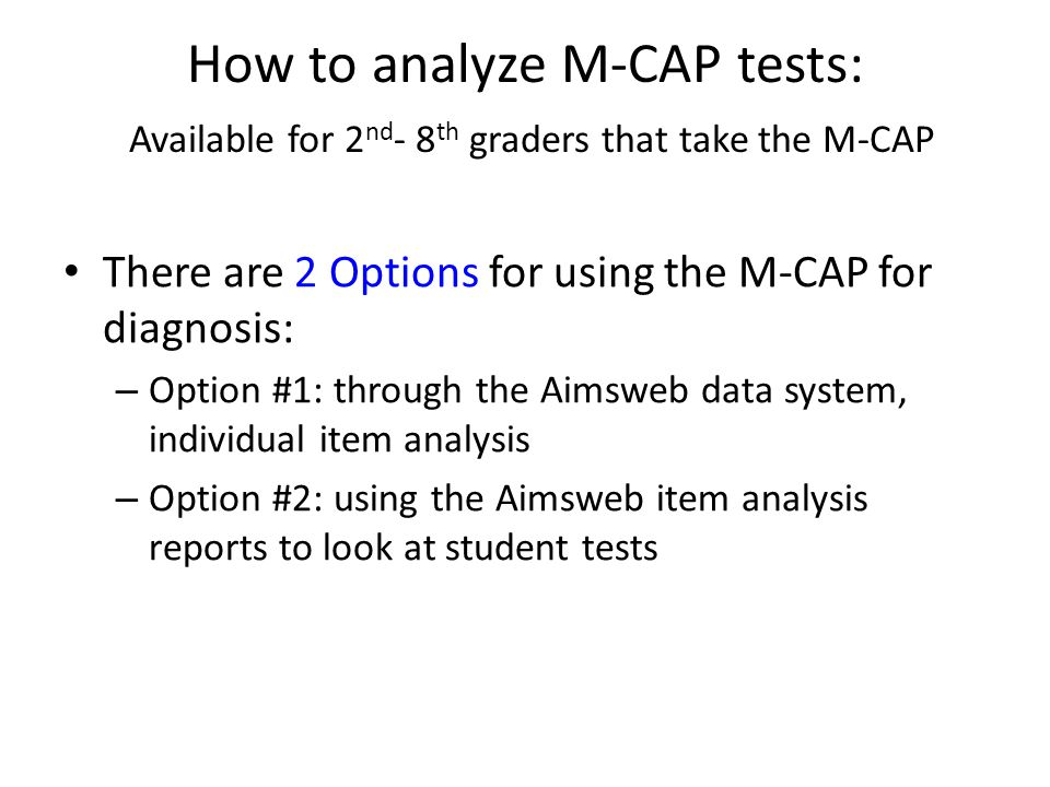 How to analyze M-CAP tests: Available for 2 nd - 8 th graders that take the M-CAP There are 2 Options for using the M-CAP for diagnosis: – Option #1: through the Aimsweb data system, individual item analysis – Option #2: using the Aimsweb item analysis reports to look at student tests