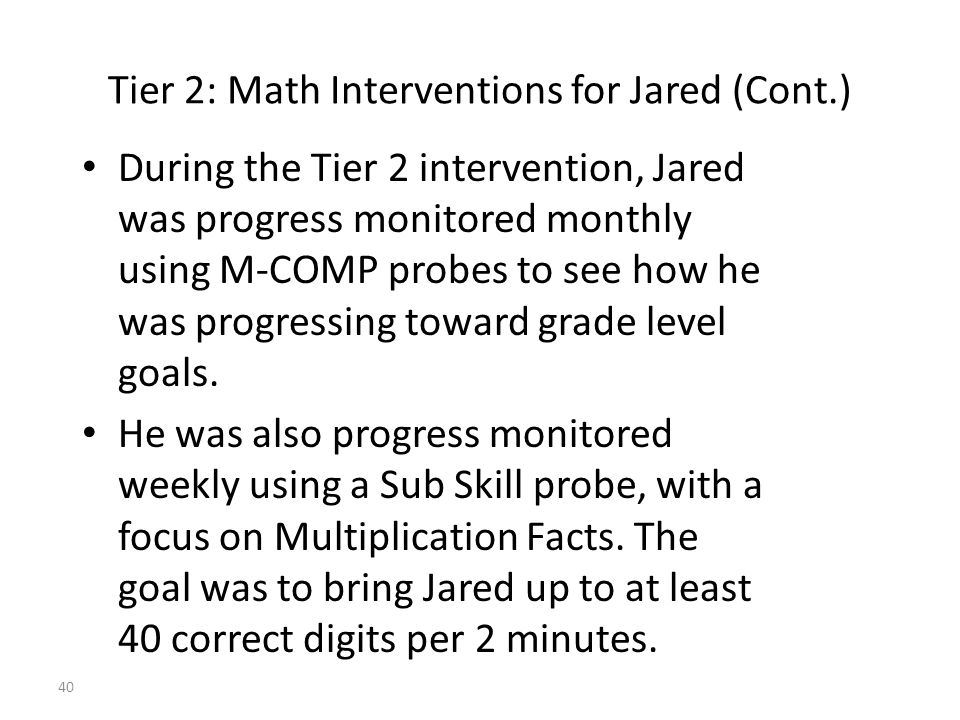 40 Tier 2: Math Interventions for Jared (Cont.) During the Tier 2 intervention, Jared was progress monitored monthly using M-COMP probes to see how he was progressing toward grade level goals.