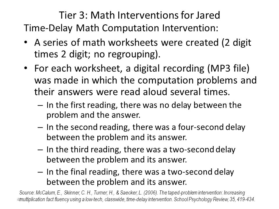 43 Tier 3: Math Interventions for Jared Time-Delay Math Computation Intervention: A series of math worksheets were created (2 digit times 2 digit; no regrouping).