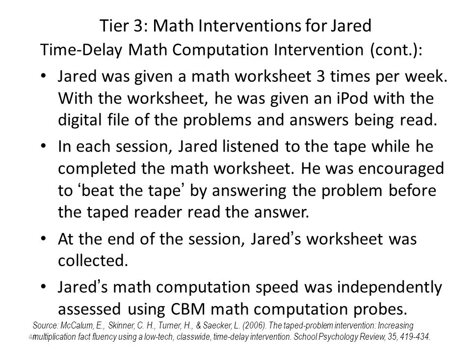 44 Tier 3: Math Interventions for Jared Time-Delay Math Computation Intervention (cont.): Jared was given a math worksheet 3 times per week.