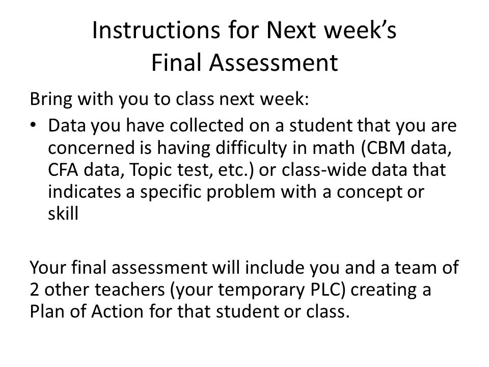 Instructions for Next week's Final Assessment Bring with you to class next week: Data you have collected on a student that you are concerned is having difficulty in math (CBM data, CFA data, Topic test, etc.) or class-wide data that indicates a specific problem with a concept or skill Your final assessment will include you and a team of 2 other teachers (your temporary PLC) creating a Plan of Action for that student or class.