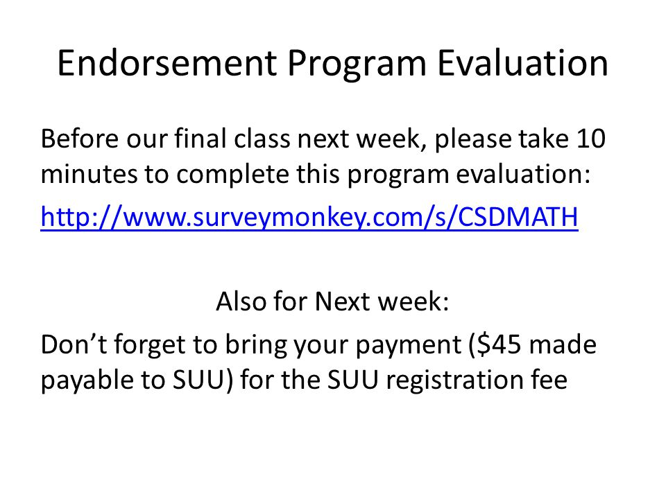 Endorsement Program Evaluation Before our final class next week, please take 10 minutes to complete this program evaluation: http://www.surveymonkey.com/s/CSDMATH Also for Next week: Don't forget to bring your payment ($45 made payable to SUU) for the SUU registration fee