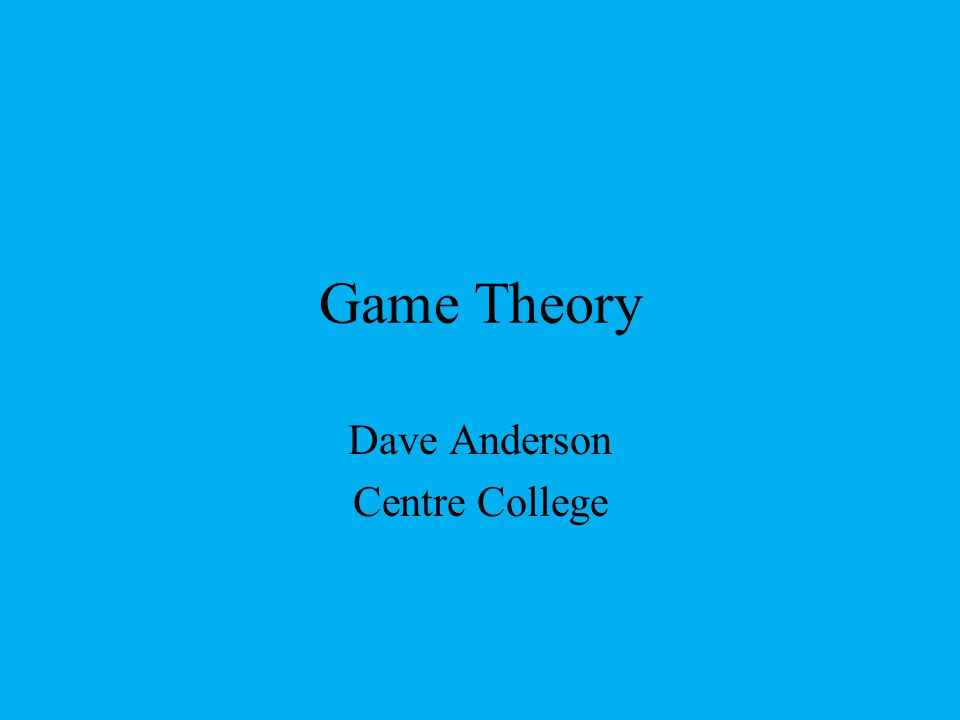Game Theory Dave Anderson Centre College