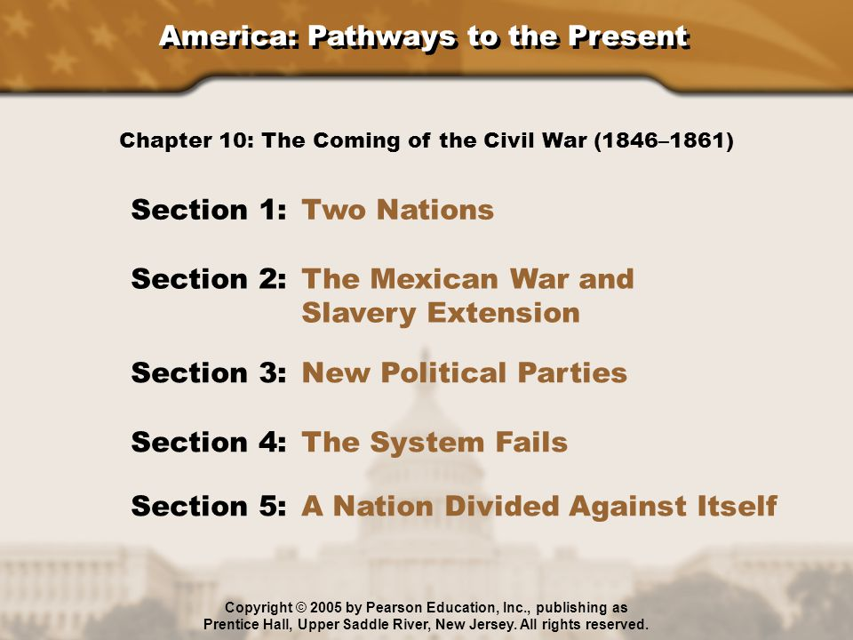 America: Pathways to the Present Section 1: Two Nations Section 2: The Mexican War and Slavery Extension Section 3: New Political Parties Section 4: The System Fails Chapter 10: The Coming of the Civil War (1846–1861) Section 5: A Nation Divided Against Itself Copyright © 2005 by Pearson Education, Inc., publishing as Prentice Hall, Upper Saddle River, New Jersey.