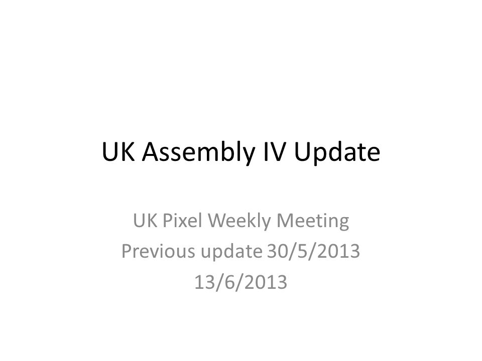 UK Assembly IV Update UK Pixel Weekly Meeting Previous update 30/5/2013 13/6/2013