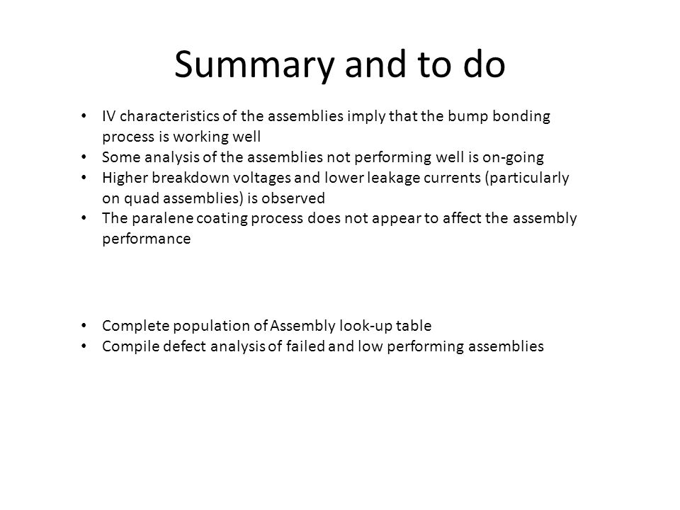 Summary and to do IV characteristics of the assemblies imply that the bump bonding process is working well Some analysis of the assemblies not performing well is on-going Higher breakdown voltages and lower leakage currents (particularly on quad assemblies) is observed The paralene coating process does not appear to affect the assembly performance Complete population of Assembly look-up table Compile defect analysis of failed and low performing assemblies
