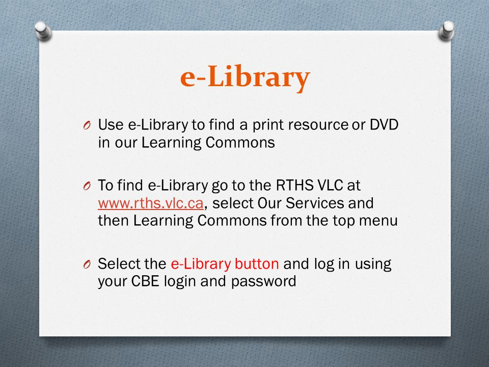 e-Library O Use e-Library to find a print resource or DVD in our Learning Commons O To find e-Library go to the RTHS VLC at www.rths.vlc.ca, select Our Services and then Learning Commons from the top menu www.rths.vlc.ca O Select the e-Library button and log in using your CBE login and password