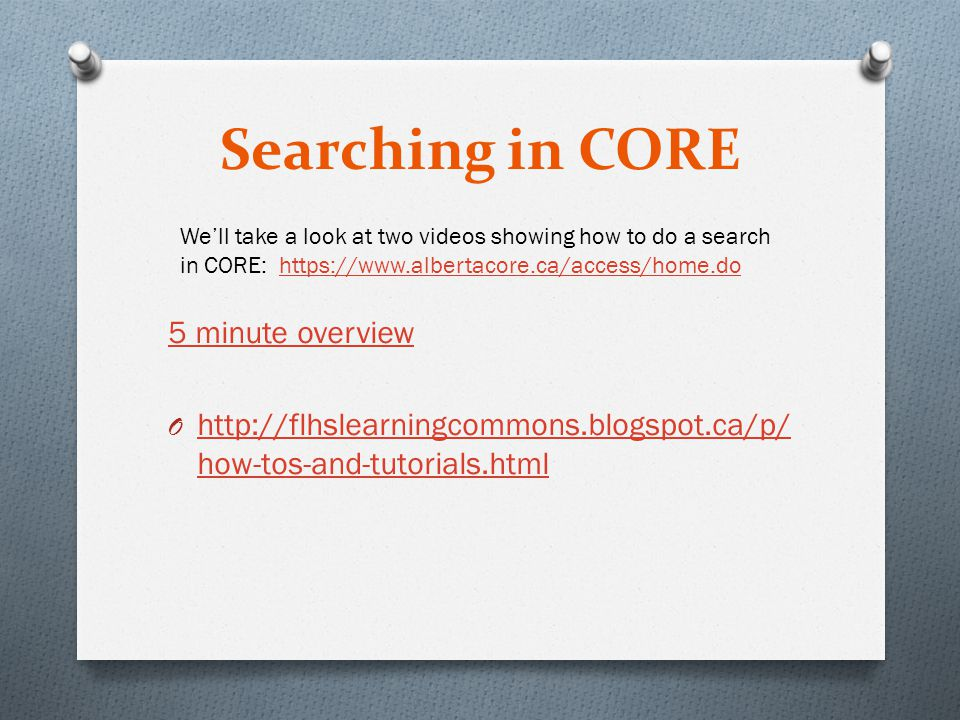 Searching in CORE 5 minute overview O http://flhslearningcommons.blogspot.ca/p/ how-tos-and-tutorials.html http://flhslearningcommons.blogspot.ca/p/ how-tos-and-tutorials.html We'll take a look at two videos showing how to do a search in CORE: https://www.albertacore.ca/access/home.dohttps://www.albertacore.ca/access/home.do