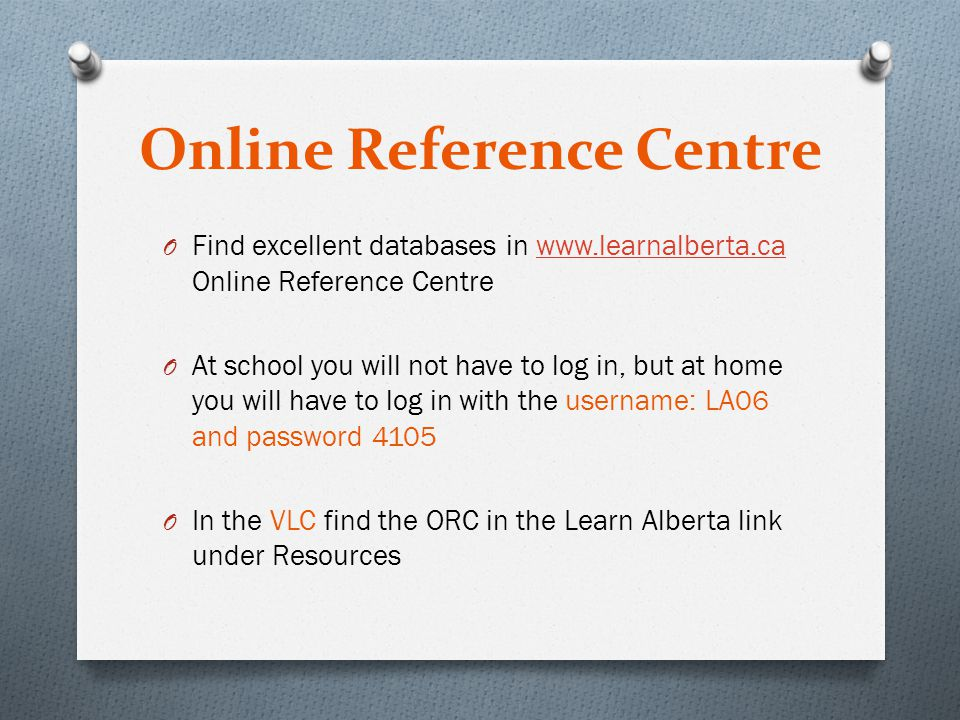 Online Reference Centre O Find excellent databases in www.learnalberta.ca Online Reference Centrewww.learnalberta.ca O At school you will not have to log in, but at home you will have to log in with the username: LA06 and password 4105 O In the VLC find the ORC in the Learn Alberta link under Resources