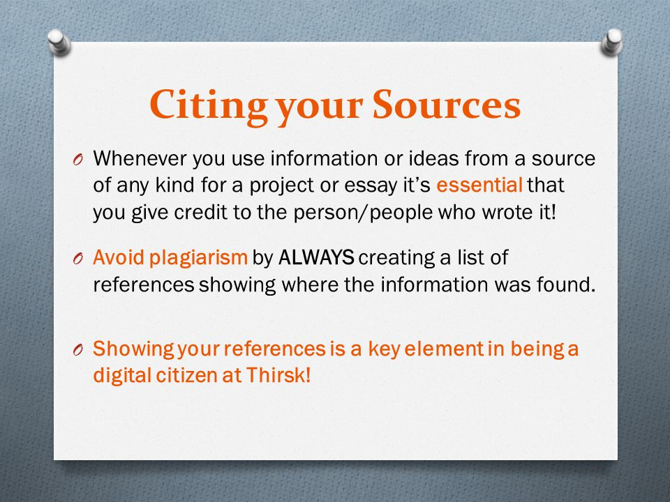 Citing your Sources O Whenever you use information or ideas from a source of any kind for a project or essay it's essential that you give credit to the person/people who wrote it.