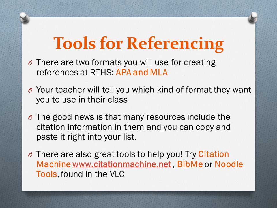 Tools for Referencing O There are two formats you will use for creating references at RTHS: APA and MLA O Your teacher will tell you which kind of format they want you to use in their class O The good news is that many resources include the citation information in them and you can copy and paste it right into your list.