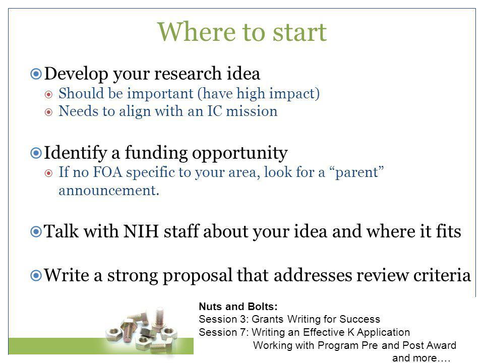  Develop your research idea  Should be important (have high impact)  Needs to align with an IC mission  Identify a funding opportunity  If no FOA