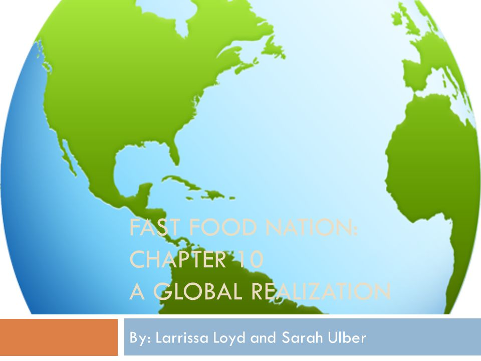 FAST FOOD NATION: CHAPTER 10 A GLOBAL REALIZATION By: Larrissa Loyd and Sarah Ulber