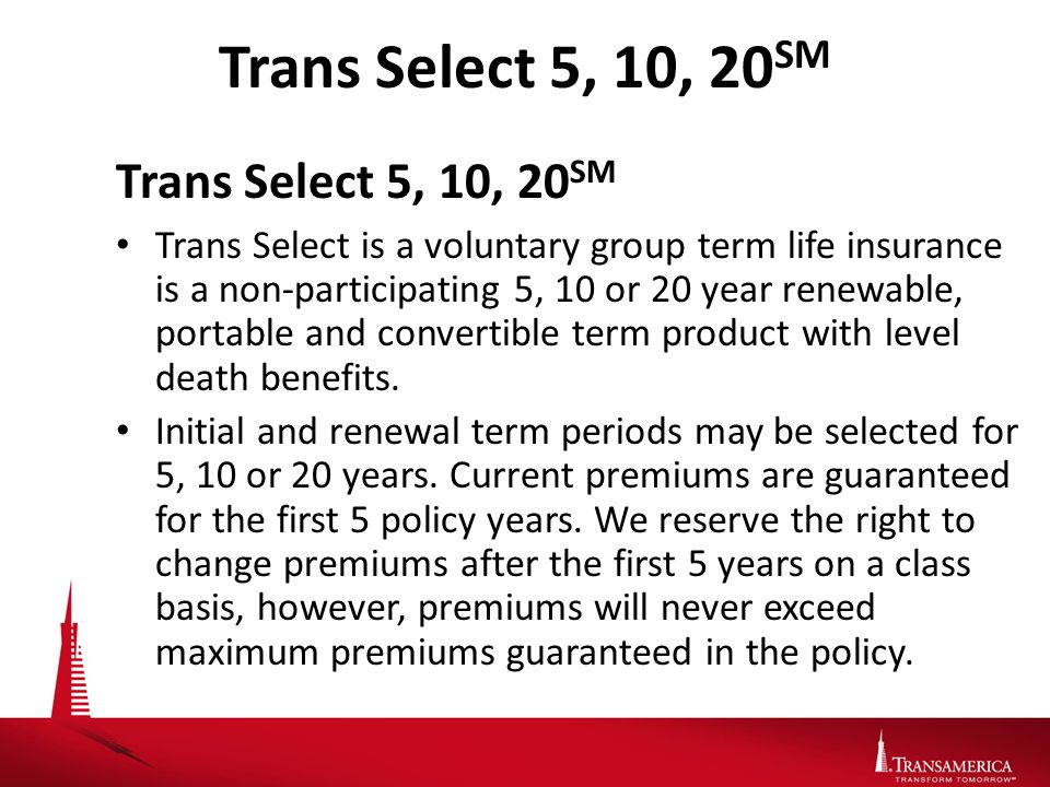 Trans Select 5, 10, 20 SM Trans Select is a voluntary group term life insurance is a non-participating 5, 10 or 20 year renewable, portable and convertible term product with level death benefits.